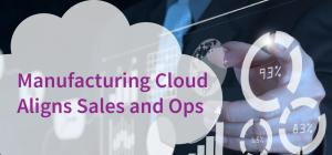 Manufacturing Cloud Aligns Sales and Ops