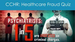 Question: Who commits more healthcare fraud and abuse?  A. Hospital administrators?  B. Medical doctors?  C. Psychiatrists?  Answer: Psychiatrists commit 40% of all Healthcare fraud.