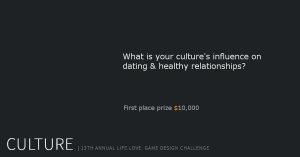 """What is your culture's influence on dating & healthy relationship?"" First place prize $10,000 - CULTURE, 13th Annual Life.Love. Game Design Challenge"