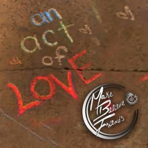 """Make Believe Friends - """"An Act of Love"""" Cover"""