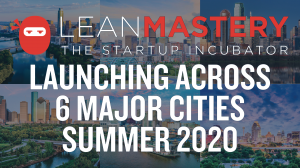 LeanMastery Incubator Expands to 6 Major Cities Summer 2020
