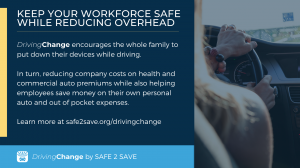 DrivingChange encourages the whole family to put down their devices while driving.   In turn, reducing company costs on health and commercial auto premiums while also helping employees save money on their own personal auto and out of pocket expenses.