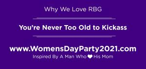 Why We Love RBG...You're Never Too Old to Kickass Inspired by a Man Who Loves His Mom #rbg #nevertooold #kickassforgood www.WomensDayParty2021.com
