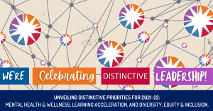We're celebrating Distinctive Leadership! Unveiling Distinctive Priorities for 2021-22: Mental Health & Wellness, Learning Acceleration and Diversity, Equity & Inclusion.