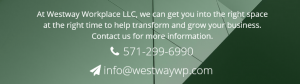 At Westway Workplace LLC, we can get you into the right space at the right time to help transform and grow your business. Contact us for more information. 571-299-6990 infor@westwaywp.com