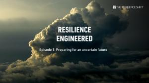 Resilience Engineered Episode 1: Preparing for an uncertain future