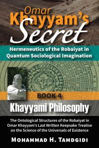 Front Cover — Omar Khayyam's Secret: Hermeneutics of the Robaiyat in Quantum Sociological Imagination: Book 4: Khayyami Philosophy: The Ontological Structures of the Robaiyat in Omar Khayyam's Last Written Keepsake Treatise on the Science of the Universal